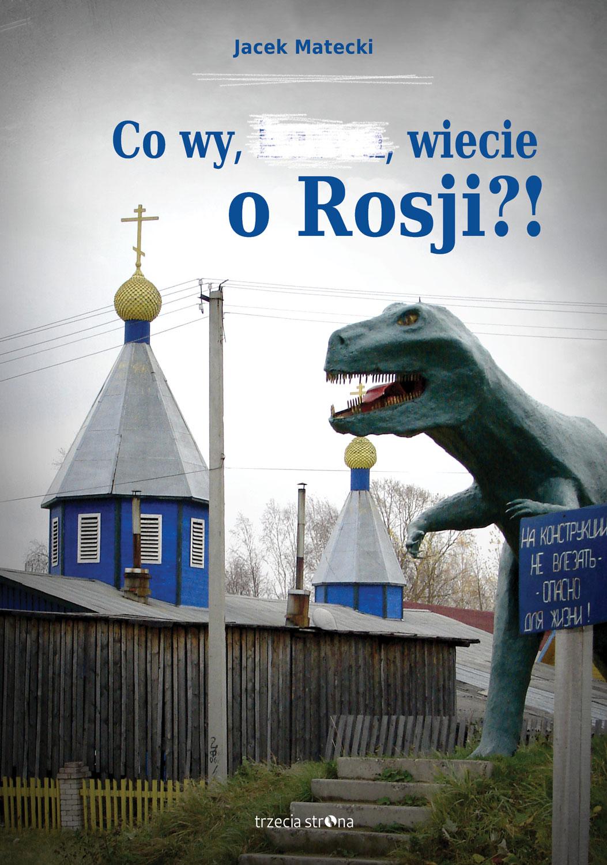 """""""Co wy, ...., wiecie o Rosji?!"""" Jacka Mateckiego; wydawnictwo Trzecia Strona, 2015."""